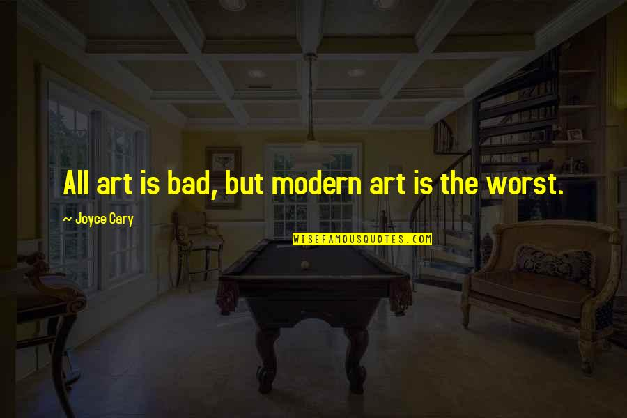 Cary Quotes By Joyce Cary: All art is bad, but modern art is