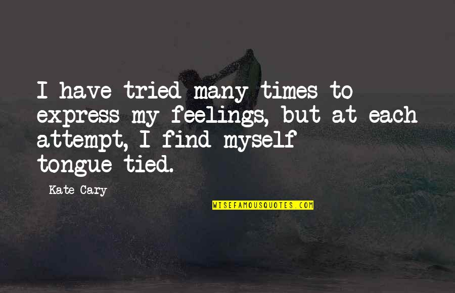 Cary Quotes By Kate Cary: I have tried many times to express my
