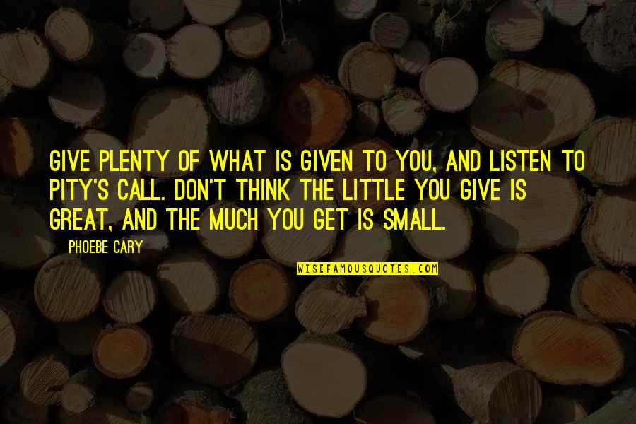 Cary Quotes By Phoebe Cary: Give plenty of what is given to you,