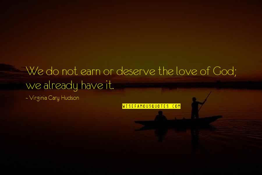 Cary Quotes By Virginia Cary Hudson: We do not earn or deserve the love