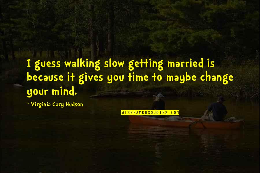 Cary Quotes By Virginia Cary Hudson: I guess walking slow getting married is because