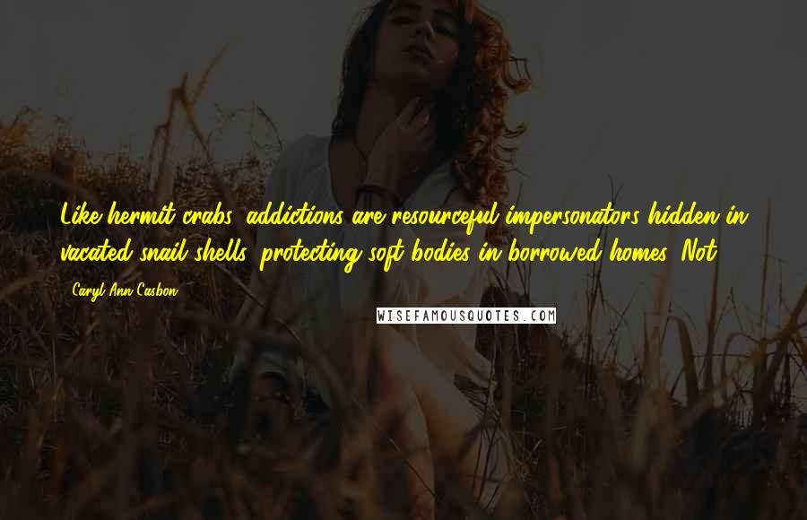Caryl Ann Casbon quotes: Like hermit crabs, addictions are resourceful impersonators hidden in vacated snail shells, protecting soft bodies in borrowed homes. Not
