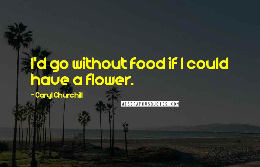 Caryl Churchill quotes: I'd go without food if I could have a flower.