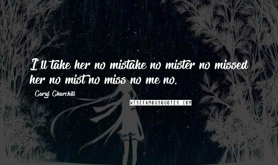 Caryl Churchill quotes: I'll take her no mistake no mister no missed her no mist no miss no me no.