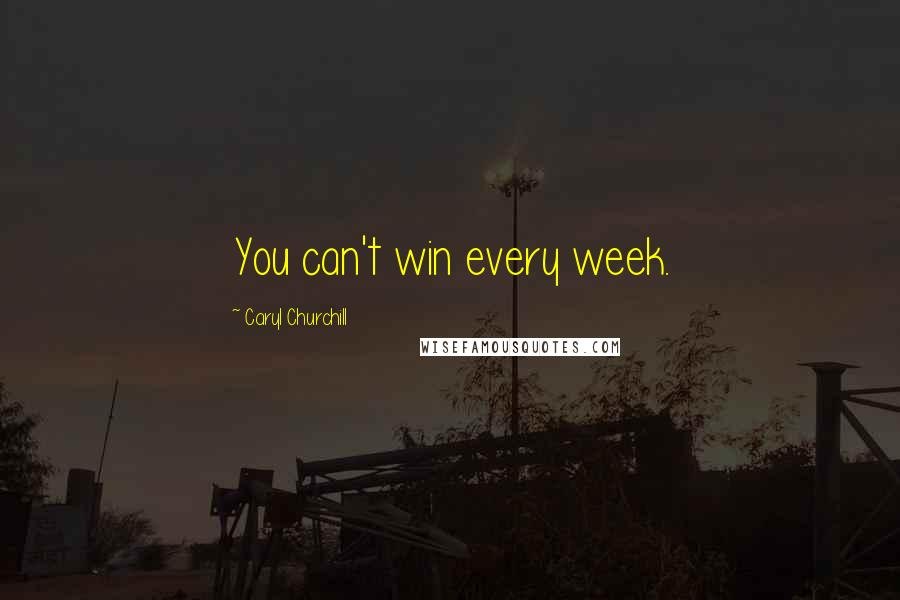 Caryl Churchill quotes: You can't win every week.