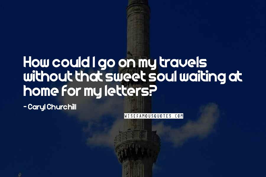 Caryl Churchill quotes: How could I go on my travels without that sweet soul waiting at home for my letters?