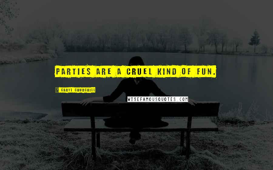 Caryl Churchill quotes: Parties are a cruel kind of fun.