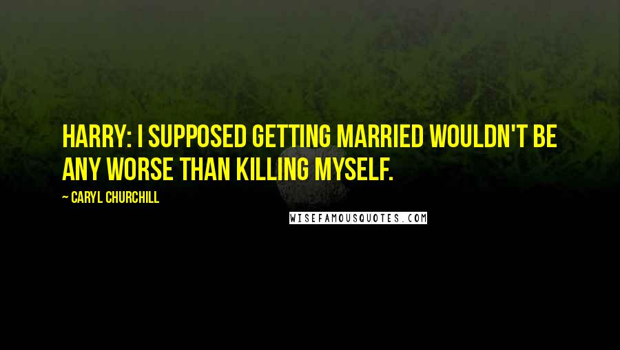 Caryl Churchill quotes: Harry: I supposed getting married wouldn't be any worse than killing myself.