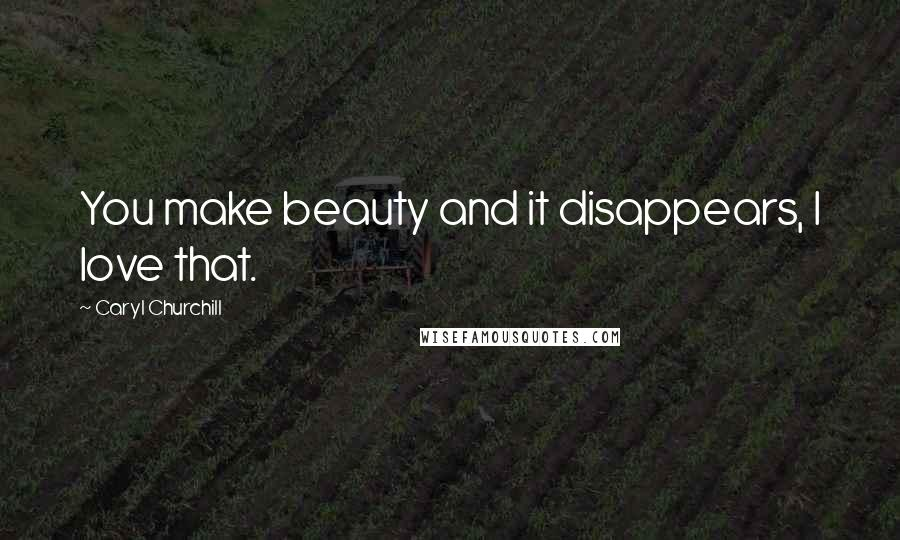 Caryl Churchill quotes: You make beauty and it disappears, I love that.