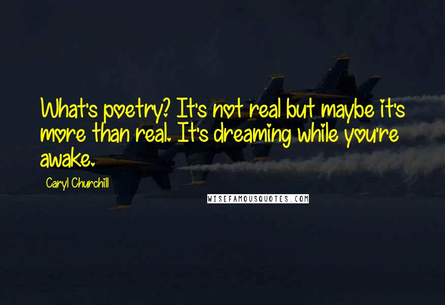Caryl Churchill quotes: What's poetry? It's not real but maybe it's more than real. It's dreaming while you're awake.