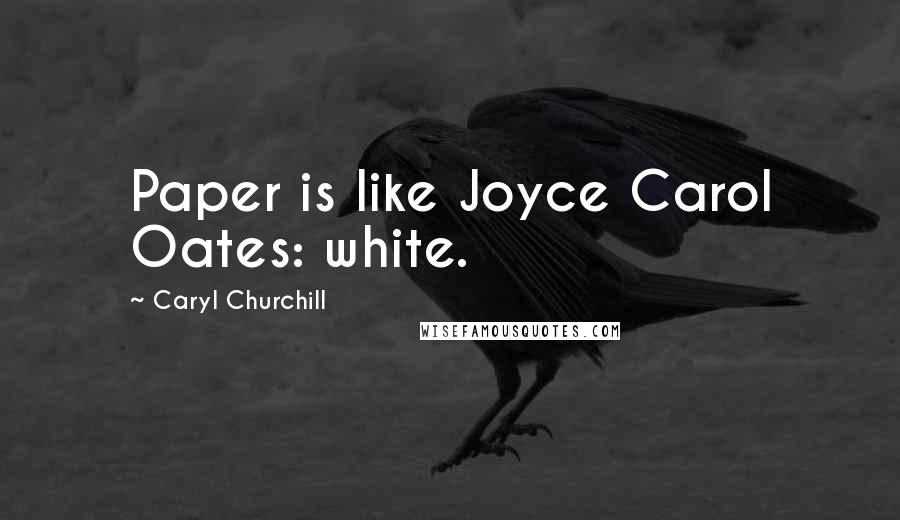 Caryl Churchill quotes: Paper is like Joyce Carol Oates: white.
