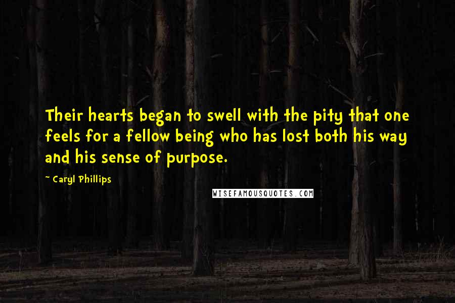 Caryl Phillips quotes: Their hearts began to swell with the pity that one feels for a fellow being who has lost both his way and his sense of purpose.