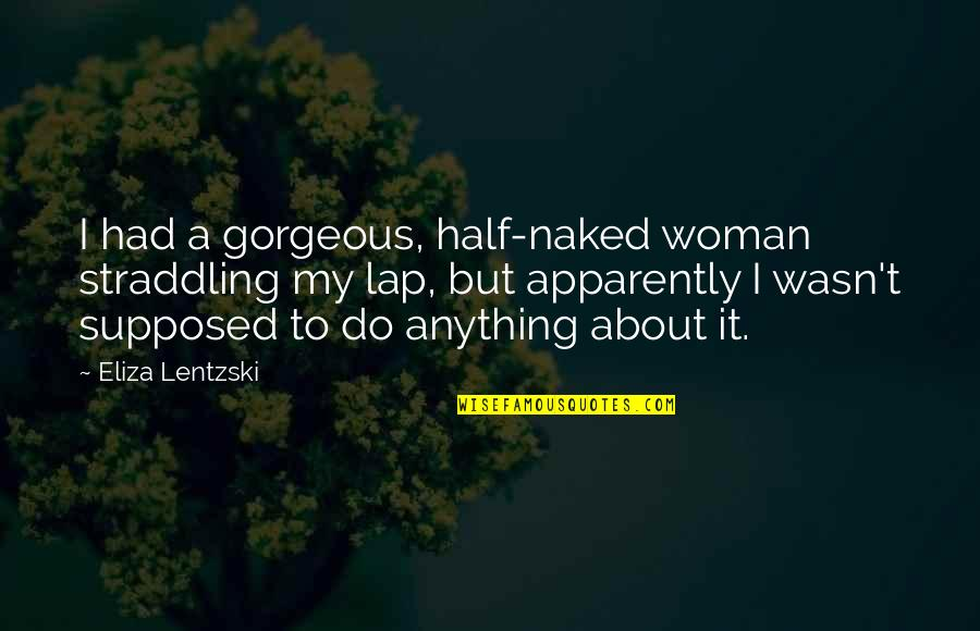 Casanova Francesca Bruni Quotes By Eliza Lentzski: I had a gorgeous, half-naked woman straddling my