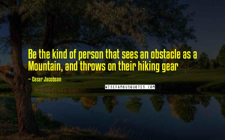 Casar Jacobson quotes: Be the kind of person that sees an obstacle as a Mountain, and throws on their hiking gear