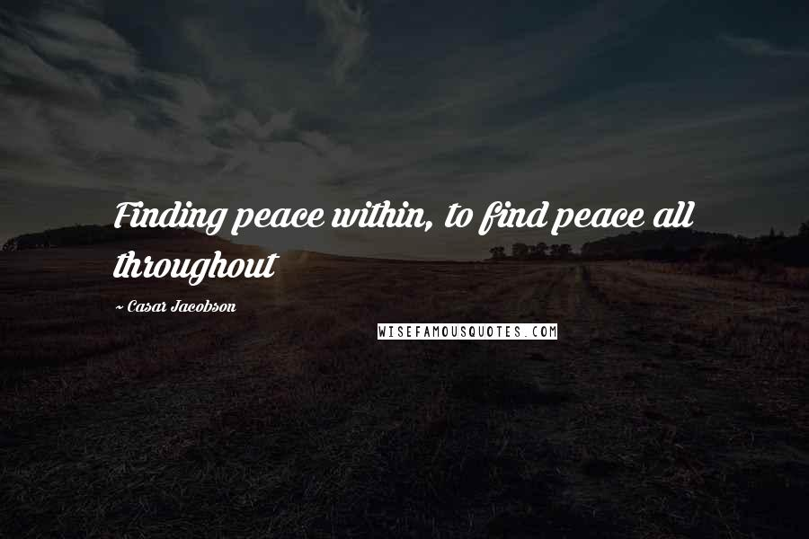 Casar Jacobson quotes: Finding peace within, to find peace all throughout