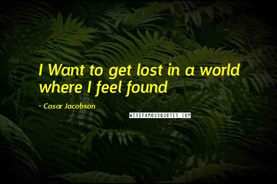 Casar Jacobson quotes: I Want to get lost in a world where I feel found