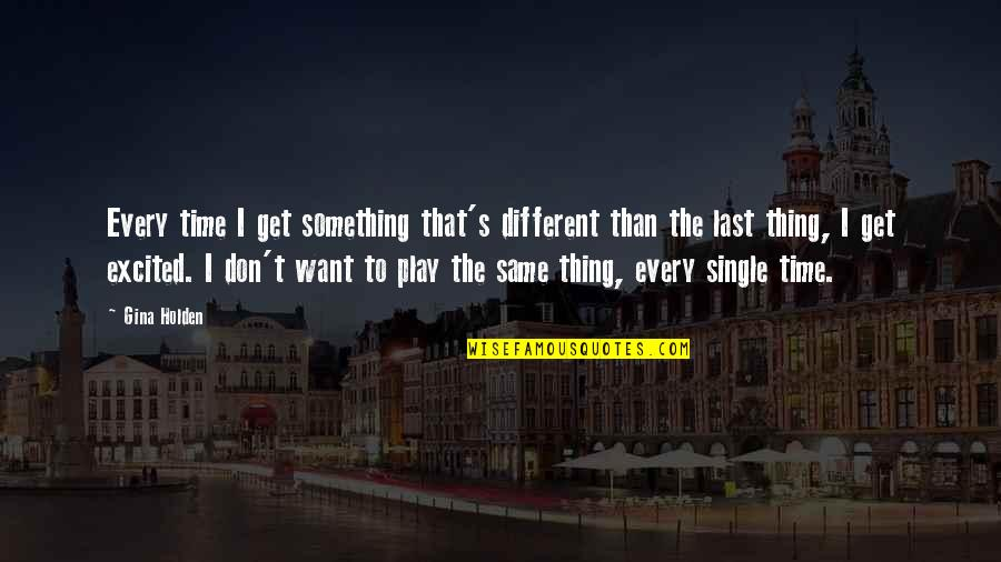Cascading Quotes By Gina Holden: Every time I get something that's different than