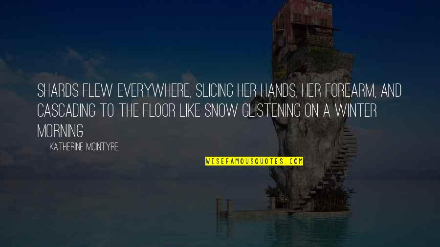 Cascading Quotes By Katherine McIntyre: Shards flew everywhere, slicing her hands, her forearm,