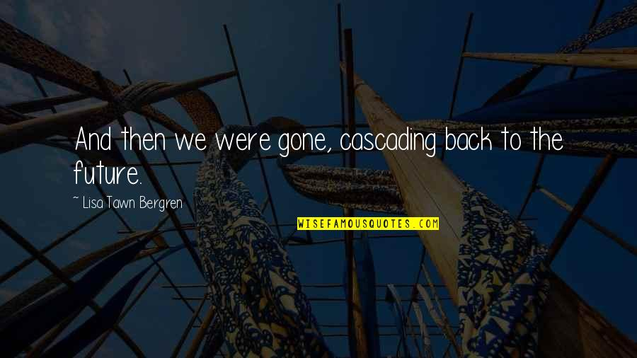 Cascading Quotes By Lisa Tawn Bergren: And then we were gone, cascading back to