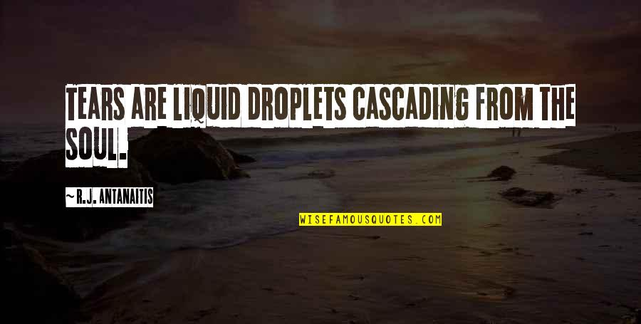 Cascading Quotes By R.J. Antanaitis: Tears are liquid droplets cascading from the soul.