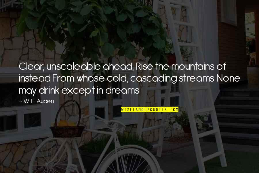 Cascading Quotes By W. H. Auden: Clear, unscaleable ahead, Rise the mountains of instead