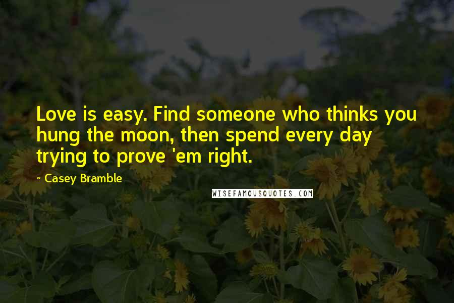 Casey Bramble quotes: Love is easy. Find someone who thinks you hung the moon, then spend every day trying to prove 'em right.