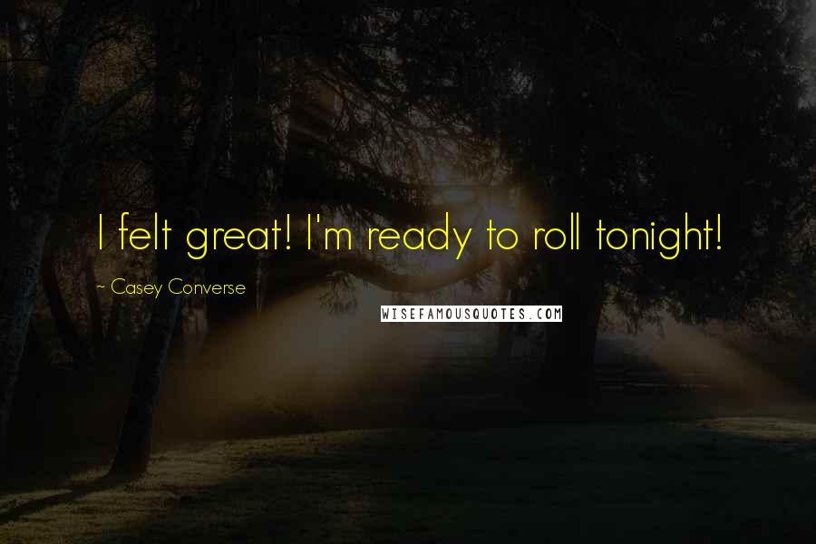 Casey Converse quotes: I felt great! I'm ready to roll tonight!