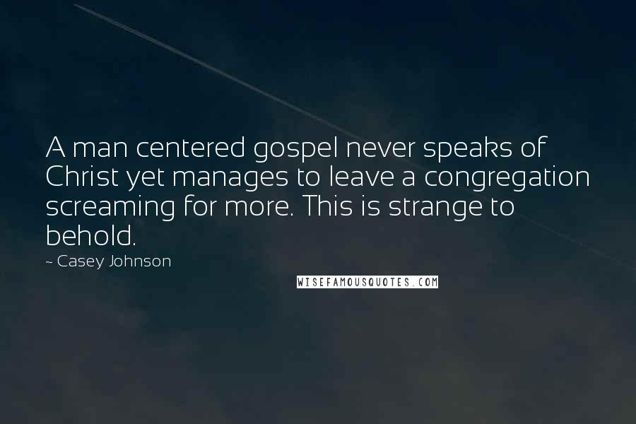 Casey Johnson quotes: A man centered gospel never speaks of Christ yet manages to leave a congregation screaming for more. This is strange to behold.