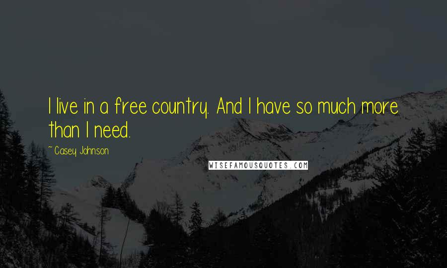 Casey Johnson quotes: I live in a free country. And I have so much more than I need.