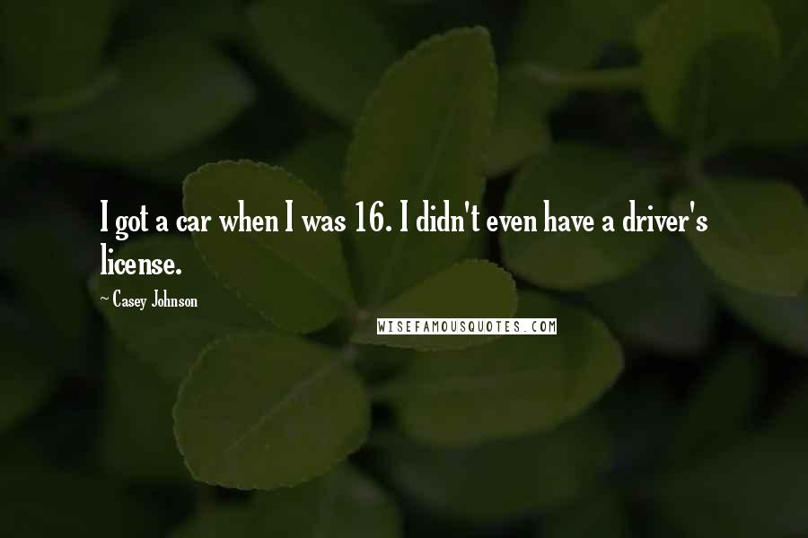 Casey Johnson quotes: I got a car when I was 16. I didn't even have a driver's license.