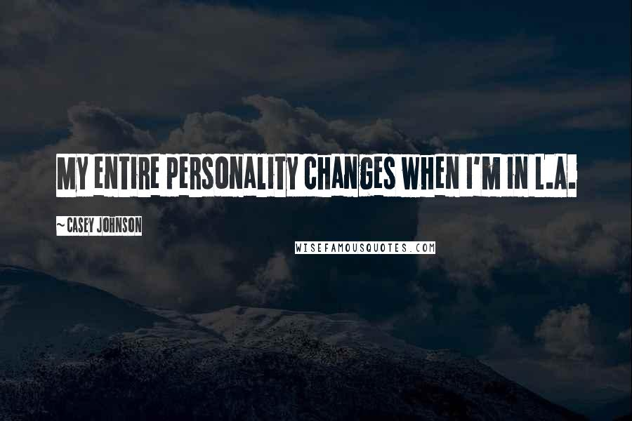 Casey Johnson quotes: My entire personality changes when I'm in L.A.