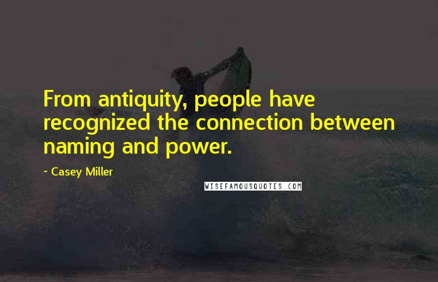 Casey Miller quotes: From antiquity, people have recognized the connection between naming and power.