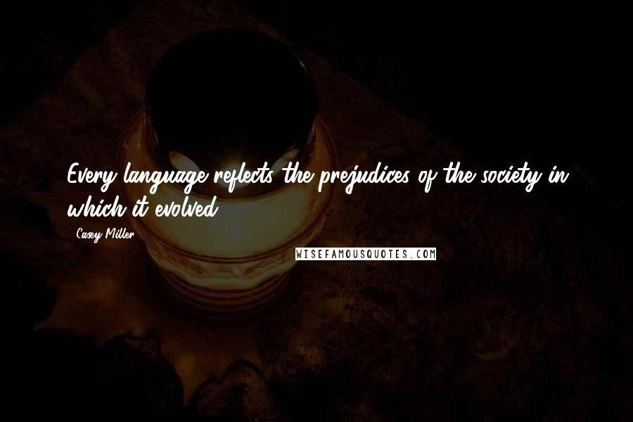 Casey Miller quotes: Every language reflects the prejudices of the society in which it evolved.
