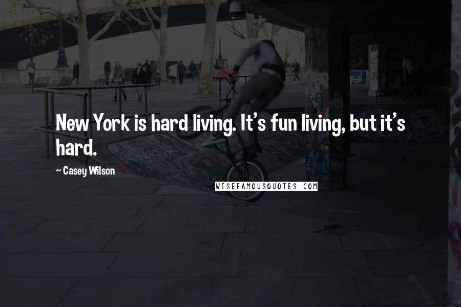 Casey Wilson quotes: New York is hard living. It's fun living, but it's hard.