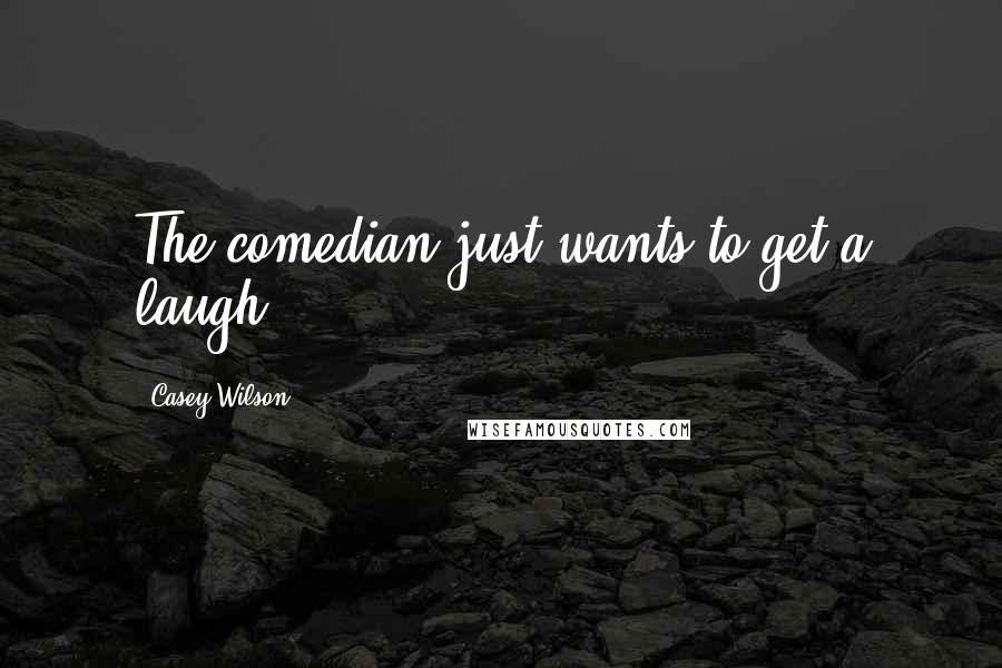 Casey Wilson quotes: The comedian just wants to get a laugh.