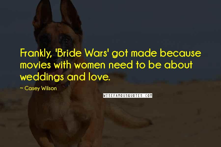 Casey Wilson quotes: Frankly, 'Bride Wars' got made because movies with women need to be about weddings and love.