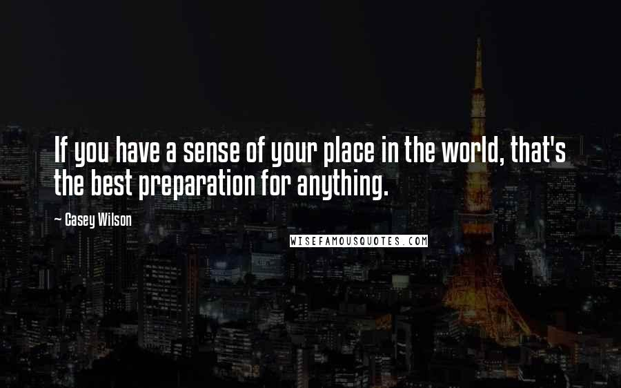 Casey Wilson quotes: If you have a sense of your place in the world, that's the best preparation for anything.