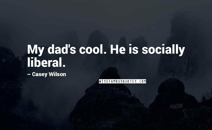 Casey Wilson quotes: My dad's cool. He is socially liberal.