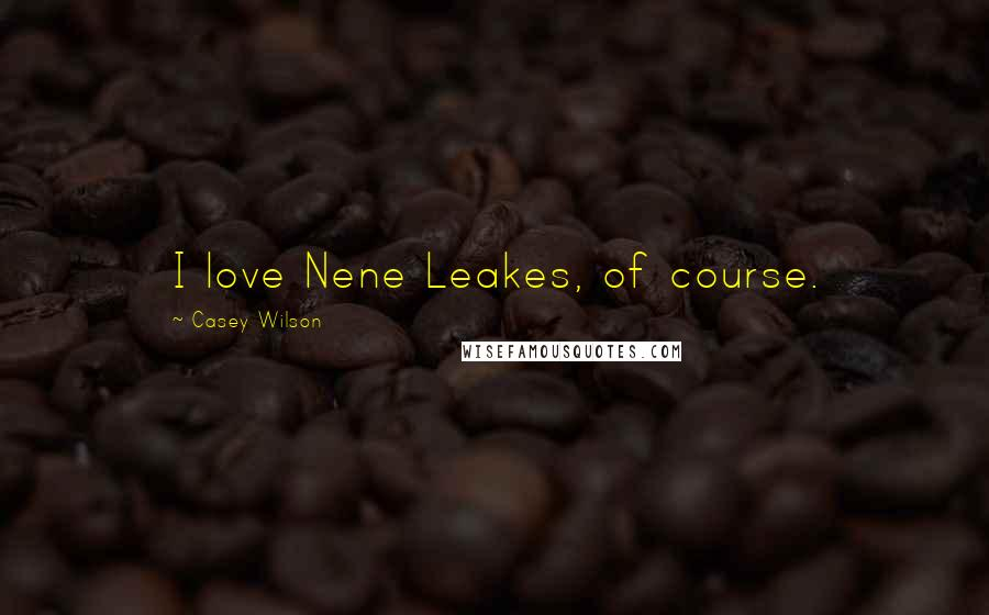 Casey Wilson quotes: I love Nene Leakes, of course.