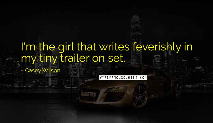Casey Wilson quotes: I'm the girl that writes feverishly in my tiny trailer on set.