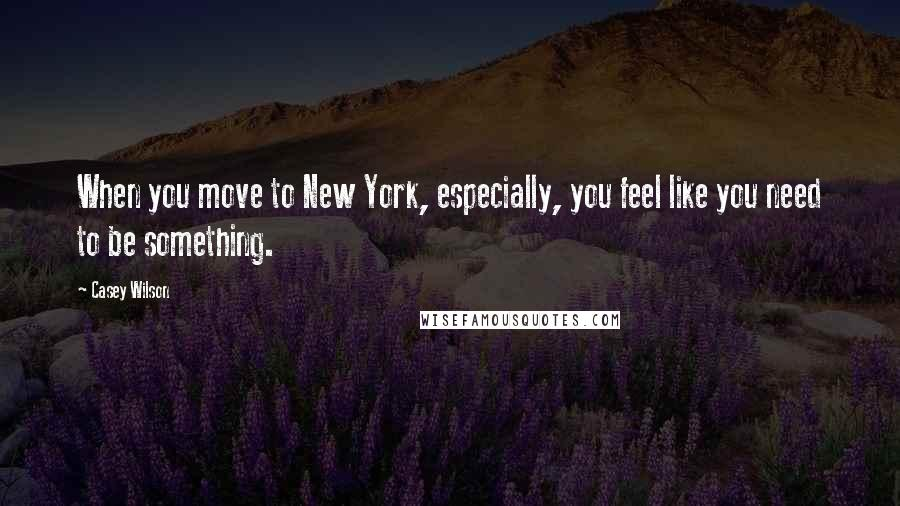 Casey Wilson quotes: When you move to New York, especially, you feel like you need to be something.