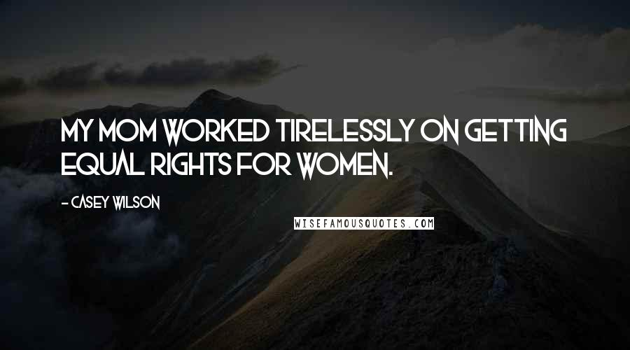Casey Wilson quotes: My mom worked tirelessly on getting equal rights for women.