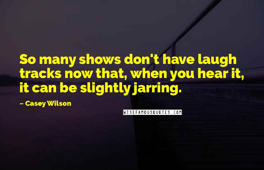 Casey Wilson quotes: So many shows don't have laugh tracks now that, when you hear it, it can be slightly jarring.