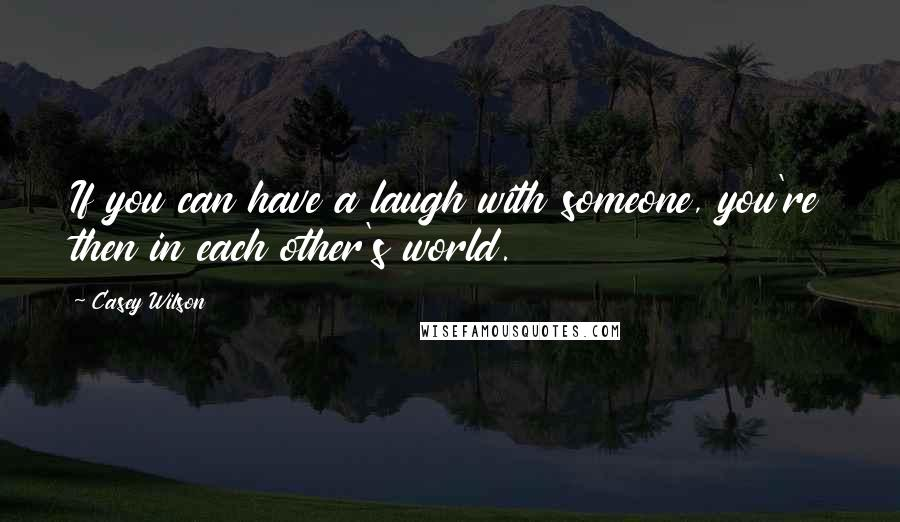 Casey Wilson quotes: If you can have a laugh with someone, you're then in each other's world.