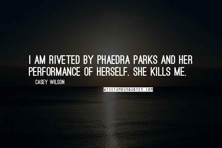 Casey Wilson quotes: I am riveted by Phaedra Parks and her performance of herself. She kills me.