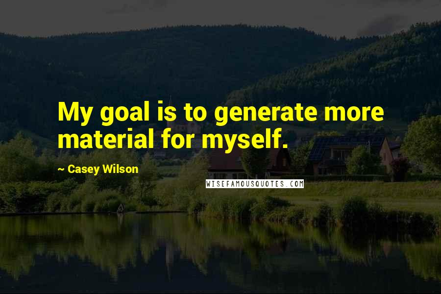 Casey Wilson quotes: My goal is to generate more material for myself.