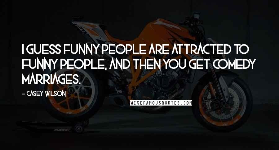 Casey Wilson quotes: I guess funny people are attracted to funny people, and then you get comedy marriages.
