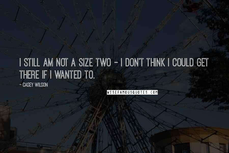 Casey Wilson quotes: I still am not a size two - I don't think I could get there if I wanted to.