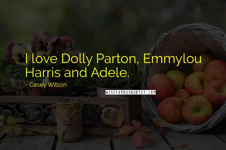 Casey Wilson quotes: I love Dolly Parton, Emmylou Harris and Adele.