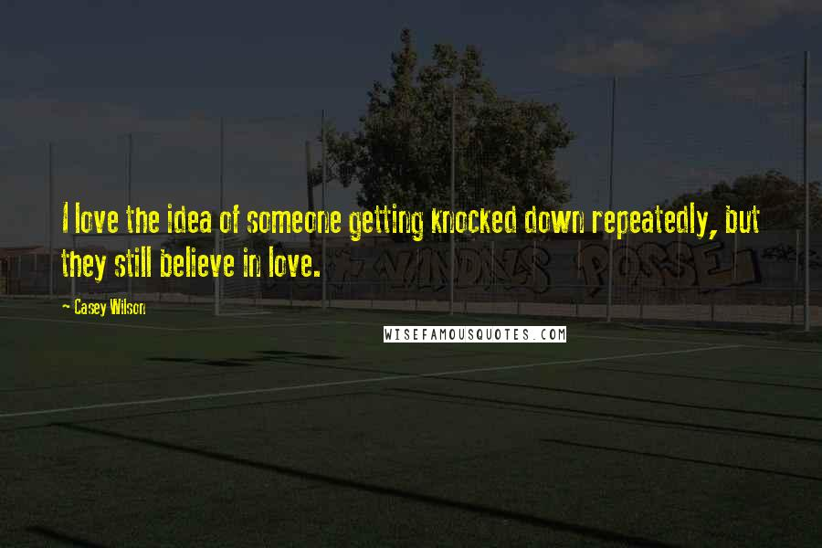 Casey Wilson quotes: I love the idea of someone getting knocked down repeatedly, but they still believe in love.